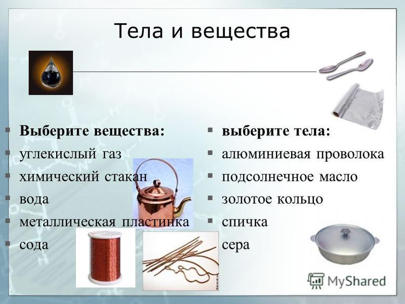 Тела и вещества Выберите вещества: углекислый газ химический стакан вода металлическая пластинка сода выберите тела: алюминиевая проволока подсолнечное масло золотое кольцо спичка сера