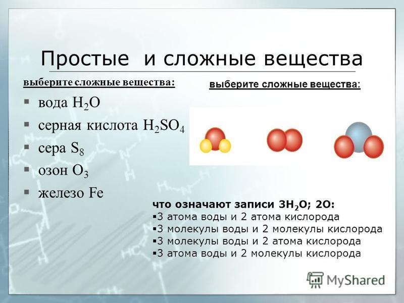 Простые и сложные вещества выберите сложные вещества: вода H 2 O серная кислота H 2 SO 4 сера S 8 озон O 3 железо Fe что означают записи 3H 2 О; 2O: 3 атома воды и 2 атома кислорода 3 молекулы воды и 2 молекулы кислорода 3 молекулы воды и 2 атома кис