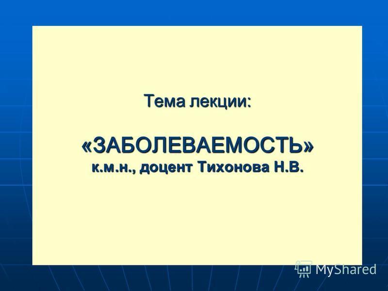 Тема лекции: «ЗАБОЛЕВАЕМОСТЬ» к.м.н., доцент Тихонова Н.В.