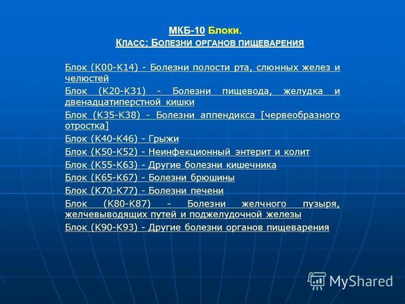 МКБ-10МКБ-10 Блоки. К ЛАСС : Б ОЛЕЗНИ ОРГАНОВ ПИЩЕВАРЕНИЯК ЛАСС : Б ОЛЕЗНИ ОРГАНОВ ПИЩЕВАРЕНИЯ Блок (K00-K14) - Болезни полости рта, слюнных желез и челюстей Блок (K20-K31) - Болезни пищевода, желудка и двенадцатиперстной кишки Блок (K35-K38) - Болез