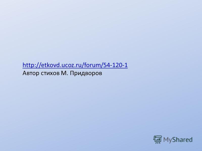 http://etkovd.ucoz.ru/forum/54-120-1 Автор стихов М. Придворов