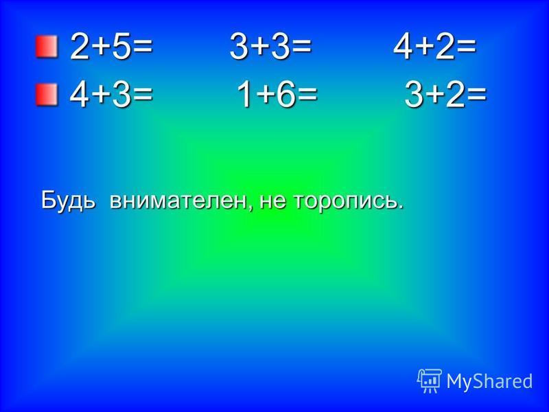 2+5= 3+3= 4+2= 2+5= 3+3= 4+2= 4+3= 1+6= 3+2= 4+3= 1+6= 3+2= Будь внимателен, не торопись. Будь внимателен, не торопись.