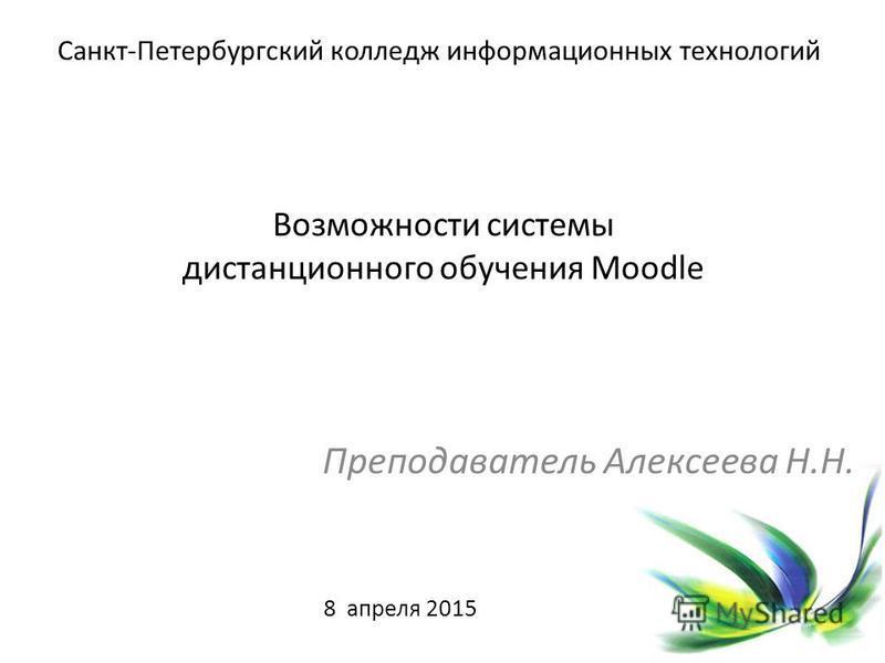 Возможности системы дистанционного обучения Moodle Преподаватель Алексеева Н.Н. Санкт-Петербургский колледж информационных технологий 8 апреля 2015