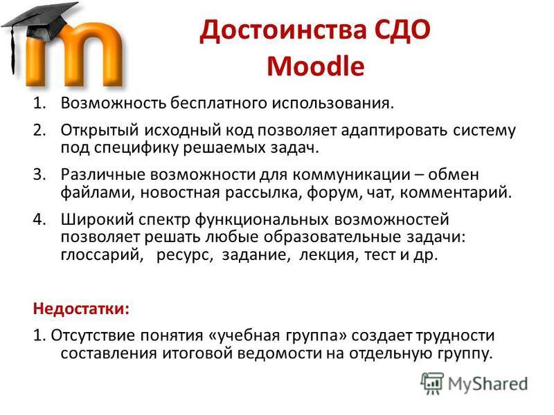 Достоинства СДО Moodle 1. Возможность бесплатного использования. 2. Открытый исходный код позволяет адаптировать систему под специфику решаемых задач. 3. Различные возможности для коммуникации – обмен файлами, новостная рассылка, форум, чат, коммента