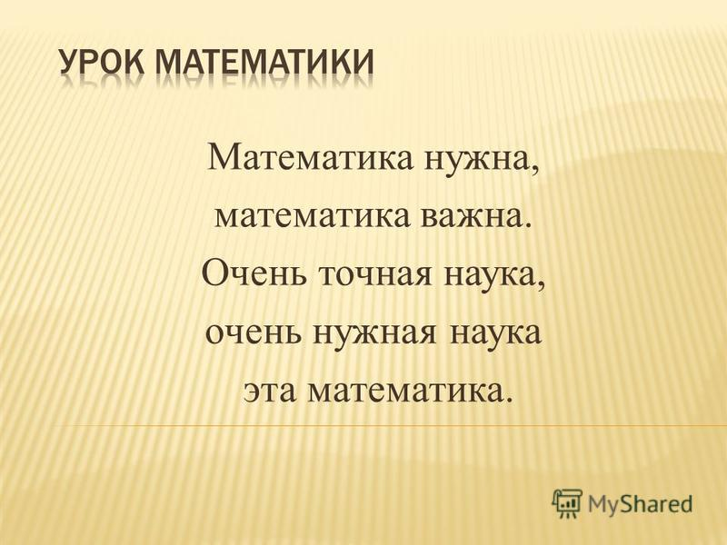 Математика нужна, математика важна. Очень точная наука, очень нужная наука эта математика.