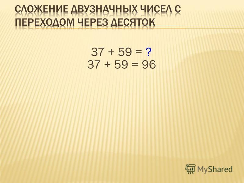 37 + 59 = ? 37 + 59 = 96