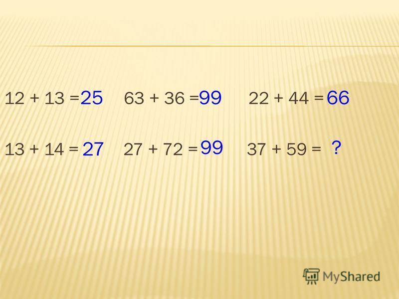 12 + 13 = 63 + 36 = 22 + 44 = 13 + 14 = 27 + 72 = 37 + 59 = 25 27 99? 6699