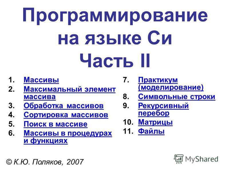 Программирование на языке Си Часть II 1. Массивы Массивы 2. Максимальный элемент массива Максимальный элемент массива 3. Обработка массивов Обработка массивов 4. Сортировка массивов Сортировка массивов 5. Поиск в массиве Поиск в массиве 6. Массивы в
