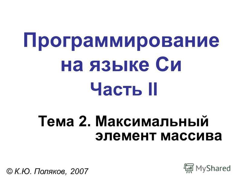 Программирование на языке Си Часть II Тема 2. Максимальный элемент массива © К.Ю. Поляков, 2007