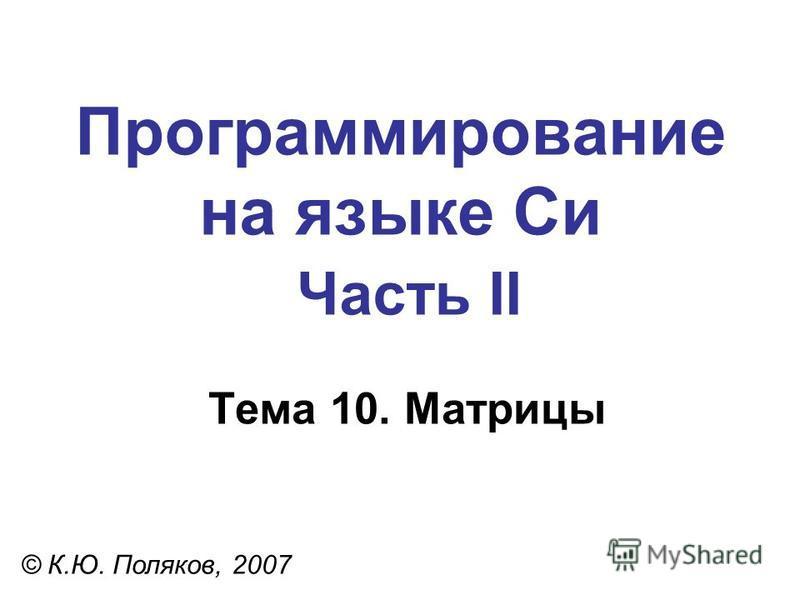 Программирование на языке Си Часть II Тема 10. Матрицы © К.Ю. Поляков, 2007