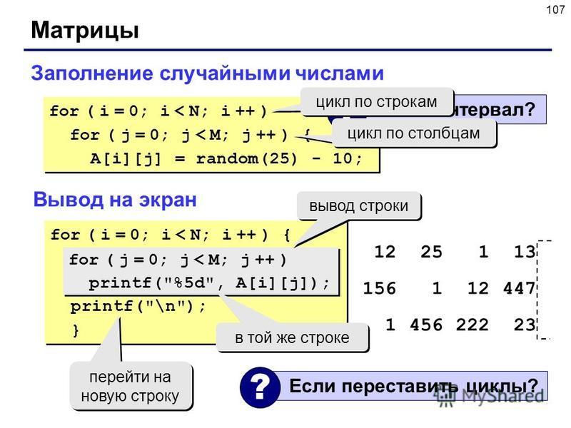 107 Матрицы Заполнение случайными числами for ( i = 0; i < N; i ++ ) for ( j = 0; j < M; j ++ ) { A[i][j] = random(25) - 10; for ( i = 0; i < N; i ++ ) for ( j = 0; j < M; j ++ ) { A[i][j] = random(25) - 10; Какой интервал? ? цикл по строкам цикл по