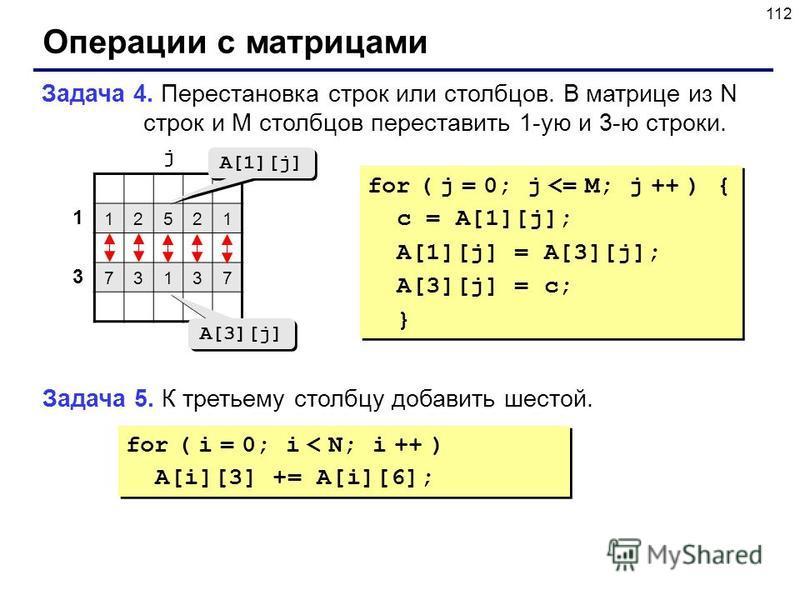 112 Операции с матрицами Задача 4. Перестановка строк или столбцов. В матрице из N строк и M столбцов переставить 1-ую и 3-ю строки. 12521 73137 1 3 j A[1][j] A[3][j] for ( j = 0; j <= M; j ++ ) { c = A[1][j]; A[1][j] = A[3][j]; A[3][j] = c; } for (