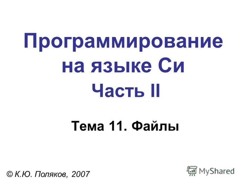 Программирование на языке Си Часть II Тема 11. Файлы © К.Ю. Поляков, 2007