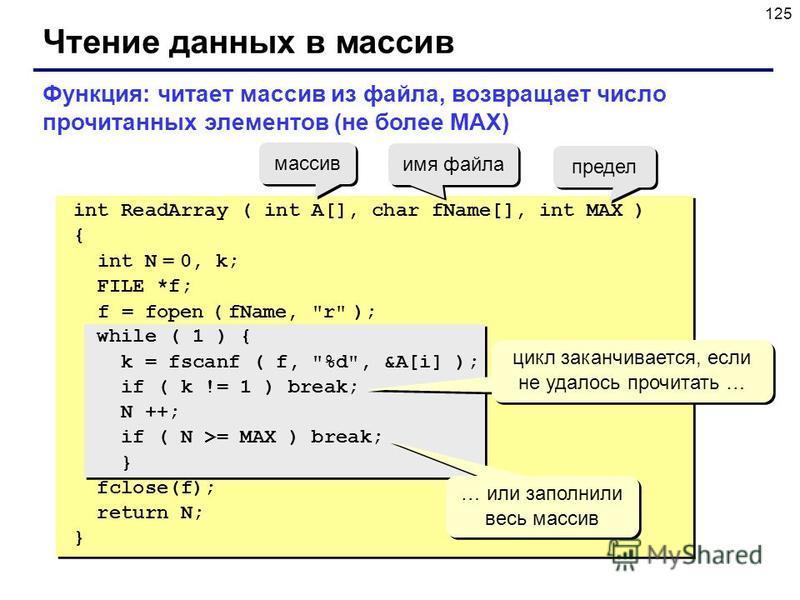125 Чтение данных в массив int ReadArray ( int A[], char fName[], int MAX ) { int N = 0, k; FILE *f; f = fopen ( fName,