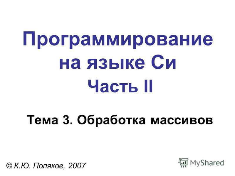Программирование на языке Си Часть II Тема 3. Обработка массивов © К.Ю. Поляков, 2007
