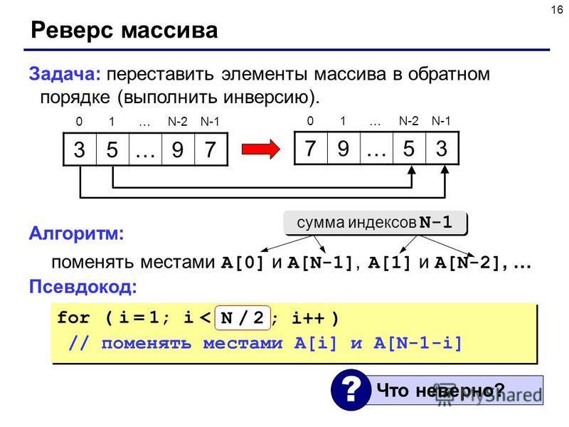 16 Реверс массива Задача: переставить элементы массива в обратном порядке (выполнить инверсию). Алгоритм: поменять местами A[0] и A[N-1], A[1] и A[N-2], … Псевдокод: 35…97 79…53 01…N-2N-1 01…N-2N-1 for ( i = 1; i < N; i++ ) // поменять местами A[i] и