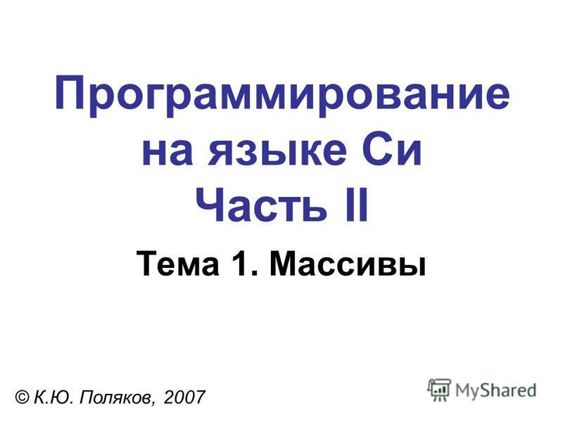 Программирование на языке Си Часть II Тема 1. Массивы © К.Ю. Поляков, 2007