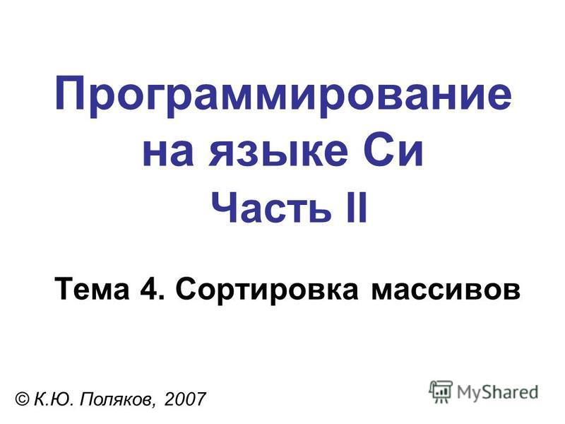Программирование на языке Си Часть II Тема 4. Сортировка массивов © К.Ю. Поляков, 2007