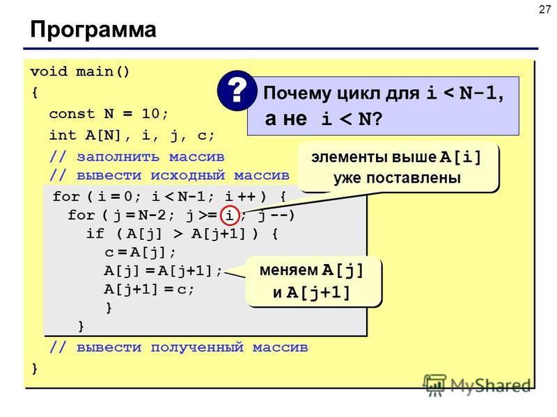 27 Программа void main() { const N = 10; int A[N], i, j, c; // заполнить массив // вывести исходный массив for ( i = 0; i < N-1; i ++ ) { for ( j = N-2; j >= i ; j --) if ( A[j] > A[j+1] ) { с = A[j]; A[j] = A[j+1]; A[j+1] = с; } } // вывести получен