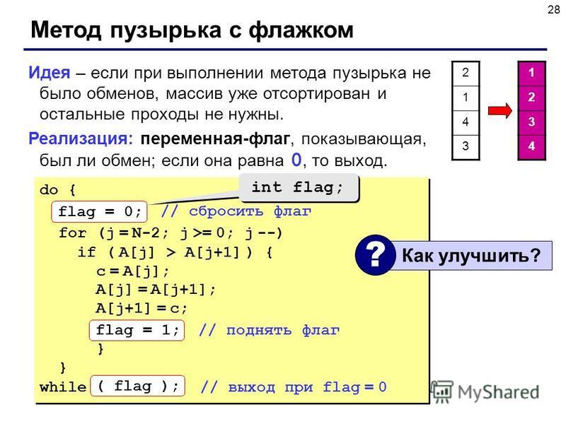 28 Метод пузырька с флажком Идея – если при выполнении метода пузырька не было обменов, массив уже отсортирован и остальные проходы не нужны. Реализация: переменная-флаг, показывающая, был ли обмен; если она равна 0, то выход. do { flag = 0; // сброс