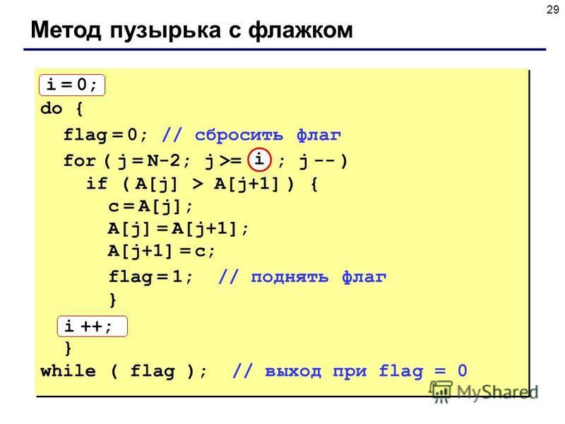 29 Метод пузырька с флажком i = 0; do { flag = 0; // сбросить флаг for ( j = N-2; j >= i ; j -- ) if ( A[j] > A[j+1] ) { с = A[j]; A[j] = A[j+1]; A[j+1] = с; flag = 1; // поднять флаг } i ++; } while ( flag ); // выход при flag = 0 i = 0; do { flag =