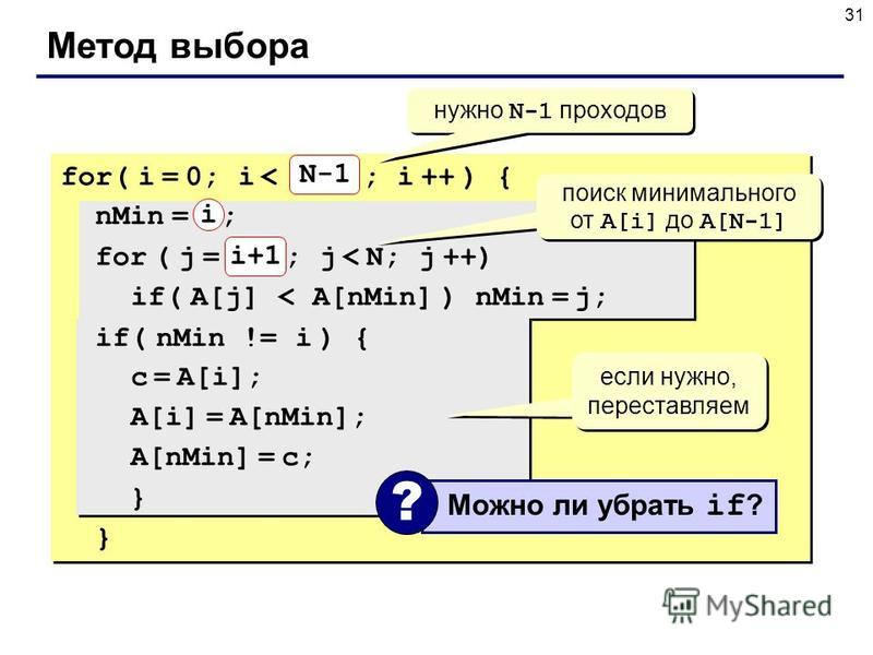 31 Метод выбора N for( i = 0; i < N-1 ; i ++ ) { nMin = i ; for ( j = i+1; j < N; j ++) if( A[j] < A[nMin] ) nMin = j; if( nMin != i ) { c = A[i]; A[i] = A[nMin]; A[nMin] = c; } } N-1 нужно N-1 проходов поиск минимального от A[i] до A[N-1] если нужно