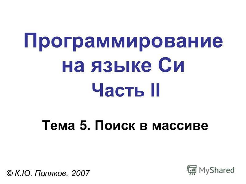 Программирование на языке Си Часть II Тема 5. Поиск в массиве © К.Ю. Поляков, 2007