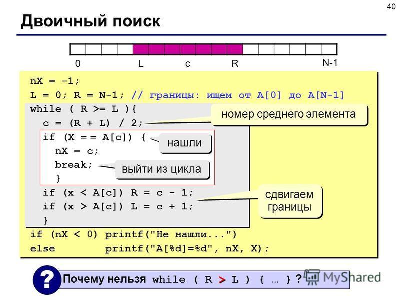 40 Двоичный поиск > Почему нельзя while ( R > L ) { … } ? ? 0LcR N-1 nX = -1; L = 0; R = N-1; // границы: ищем от A[0] до A[N-1] while ( R >= L ){ c = (R + L) / 2; if (X = = A[c]) { nX = c; break; } if (x < A[c]) R = c - 1; if (x > A[c]) L = c + 1; }