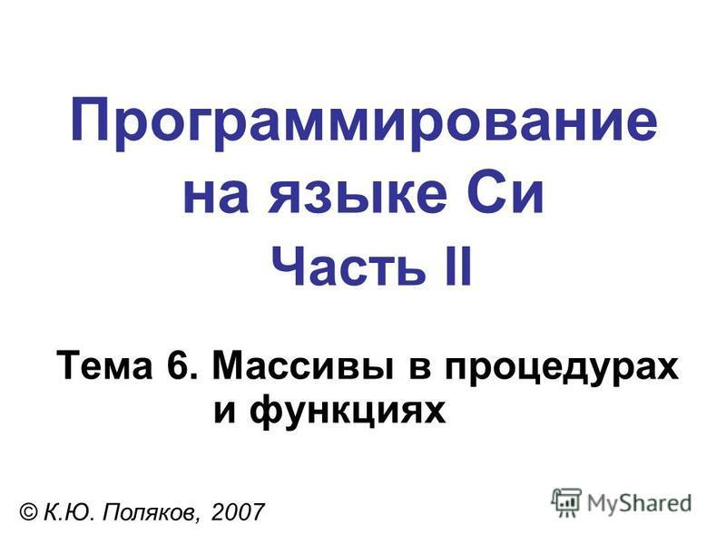 Программирование на языке Си Часть II Тема 6. Массивы в процедурах и функциях © К.Ю. Поляков, 2007
