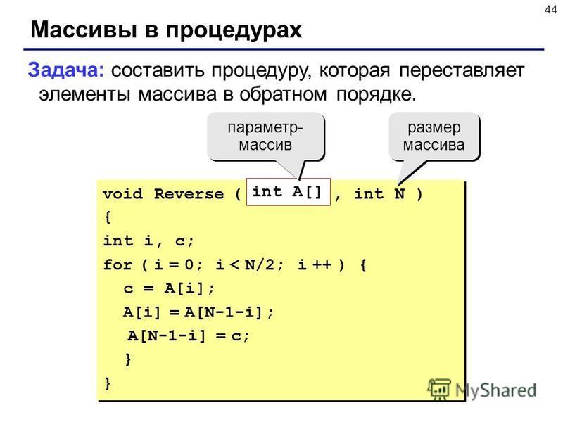 44 Массивы в процедурах Задача: составить процедуру, которая переставляет элементы массива в обратном порядке. void Reverse ( int A[], int N ) { int i, c; for ( i = 0; i < N/2; i ++ ) { c = A[i]; A[i] = A[N-1-i]; A[N-1-i] = c; } void Reverse ( int A[