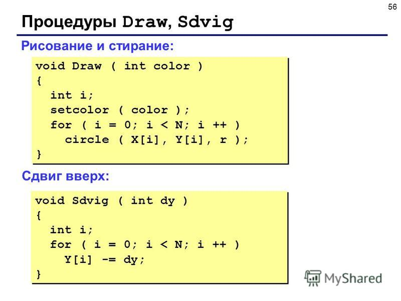 56 Процедуры Draw, Sdvig Рисование и стирание: void Draw ( int color ) { int i; setcolor ( color ); for ( i = 0; i < N; i ++ ) circle ( X[i], Y[i], r ); } void Draw ( int color ) { int i; setcolor ( color ); for ( i = 0; i < N; i ++ ) circle ( X[i],