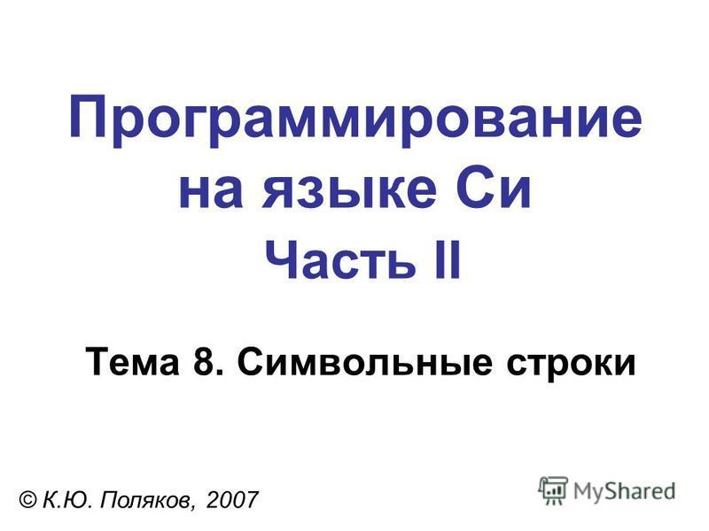 Программирование на языке Си Часть II Тема 8. Символьные строки © К.Ю. Поляков, 2007