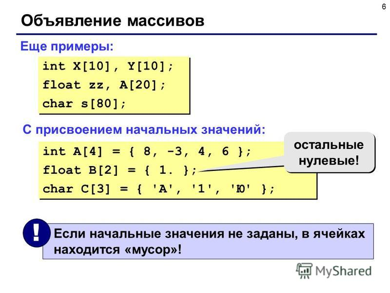 6 Объявление массивов Еще примеры: int X[10], Y[10]; float zz, A[20]; char s[80]; int X[10], Y[10]; float zz, A[20]; char s[80]; С присвоением начальных значений: int A[4] = { 8, -3, 4, 6 }; float B[2] = { 1. }; char C[3] = { 'A', '1', 'Ю' }; int A[4