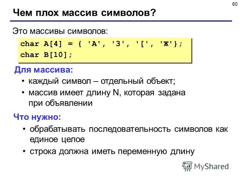 60 Чем плох массив символов? char A[4] = { 'A', '3', '[', 'Ж'}; char B[10]; char A[4] = { 'A', '3', '[', 'Ж'}; char B[10]; Это массивы символов: Для массива: каждый символ – отдельный объект; массив имеет длину N, которая задана при объявлении Что ну