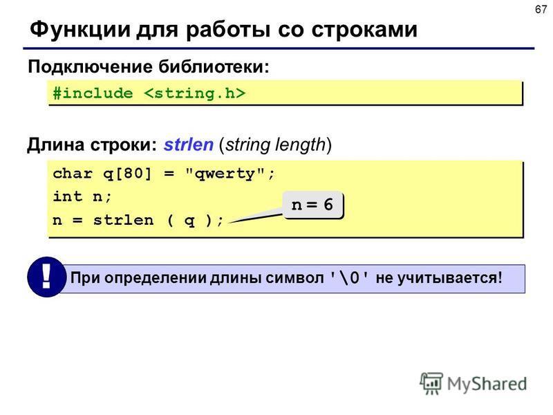 67 Функции для работы со строками Длина строки: strlen (string length) Подключение библиотеки: #include char q[80] =