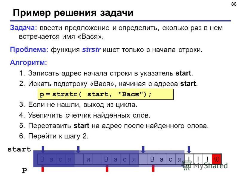 88 Пример решения задачи Задача: ввести предложение и определить, сколько раз в нем встречается имя «Вася». Проблема: функция strstr ищет только с начала строки. Алгоритм: 1. Записать адрес начала строки в указатель start. 2. Искать подстроку «Вася»,