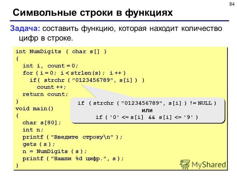 94 Символьные строки в функциях Задача: составить функцию, которая находит количество цифр в строке. int NumDigits ( char s[] ) { int i, count = 0; for ( i = 0; i < strlen(s); i ++ ) if( strchr (