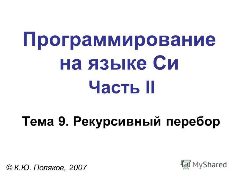 Программирование на языке Си Часть II Тема 9. Рекурсивный перебор © К.Ю. Поляков, 2007