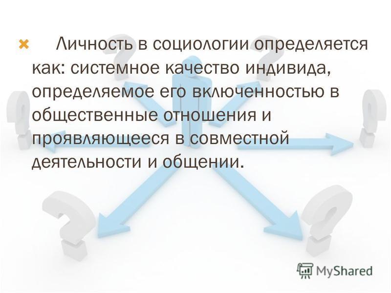 Личность в социологии определяется как: системное качество индивида, определяемое его включенностью в общественные отношения и проявляющееся в совместной деятельности и общении.