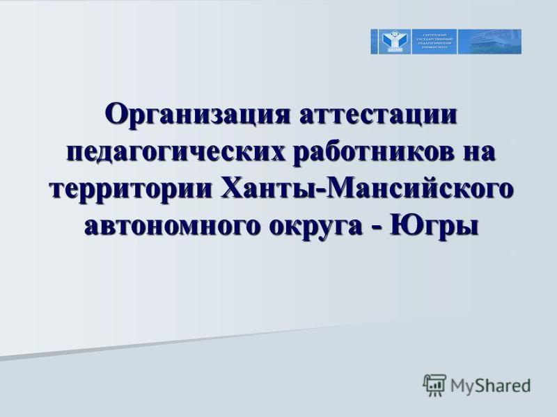 Организация аттестации педагогических работников на территории Ханты-Мансийского автономного округа - Югры