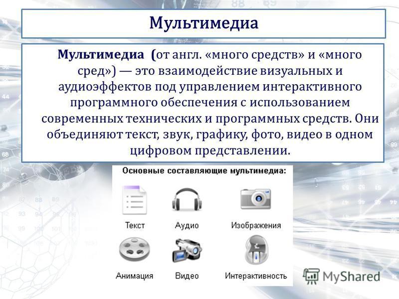 Мультимедиа (от англ. «много средств» и «много сред») это взаимодействие визуальных и аудио эффектов под управлением интерактивного программного обеспечения с использованием современных технических и программных средств. Они объединяют текст, звук, г