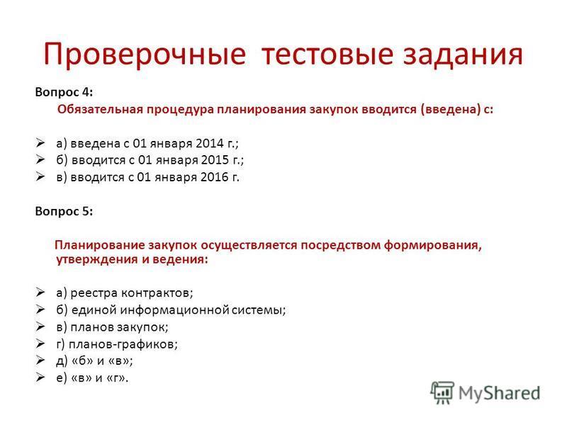 Проверочные тестовые задания Вопрос 4: Обязательная процедура планирования закупок вводится (введена) с: а) введена с 01 января 2014 г.; б) вводится с 01 января 2015 г.; в) вводится с 01 января 2016 г. Вопрос 5: Планирование закупок осуществляется по