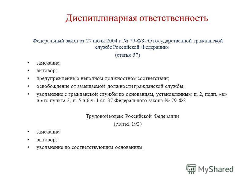 Дисциплинарная ответственность Федеральный закон от 27 июля 2004 г. 79-ФЗ «О государственной гражданской службе Российской Федерации» (статья 57) замечание; выговор; предупреждение о неполном должностном соответствии; освобождение от замещаемой должн