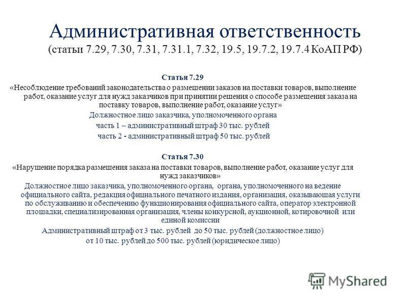 Административная ответственность (статьи 7.29, 7.30, 7.31, 7.31.1, 7.32, 19.5, 19.7.2, 19.7.4 КоАП РФ) Статья 7.29 «Несоблюдение требований законодательства о размещении заказов на поставки товаров, выполнение работ, оказание услуг для нужд заказчико