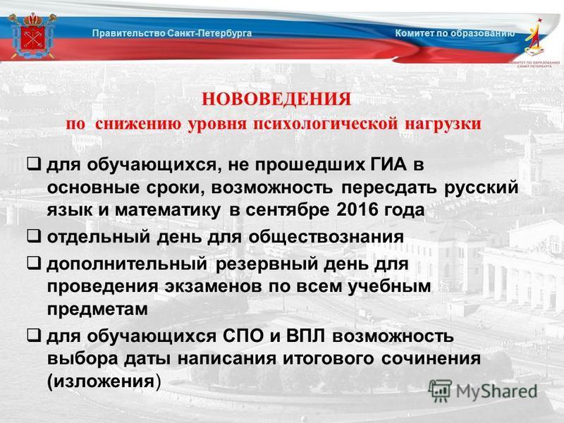 НОВОВЕДЕНИЯ по снижению уровня психологической нагрузки для обучающихся, не прошедших ГИА в основные сроки, возможность пересдать русский язык и математику в сентябре 2016 года отдельный день для обществознания дополнительный резервный день для прове