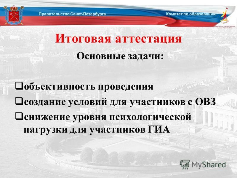 Итоговая аттестация Основные задачи: объективность проведения создание условий для участников с ОВЗ снижение уровня психологической нагрузки для участников ГИА Правительство Санкт-Петербурга Комитет по образованию