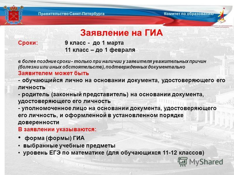 Заявление на ГИА Правительство Санкт-Петербурга Комитет по образованию Сроки: 9 класс - до 1 марта 11 класс – до 1 февраля в более поздние сроки - только при наличии у заявителя уважительных причин (болезни или иных обстоятельств), подтвержденных док