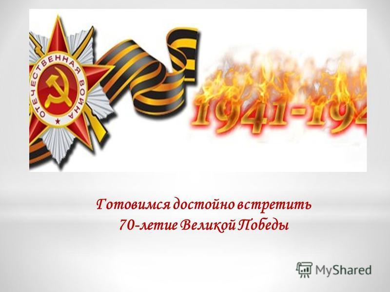 Готовимся достойно встретить 70-летие Великой Победы