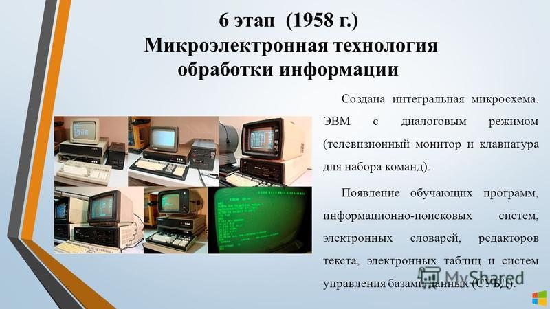 Создана интегральная микросхема. ЭВМ с диалоговым режимом (телевизионный монитор и клавиатура для набора команд). Появление обучающих программ, информационно-поисковых систем, электронных словарей, редакторов текста, электронных таблиц и систем управ