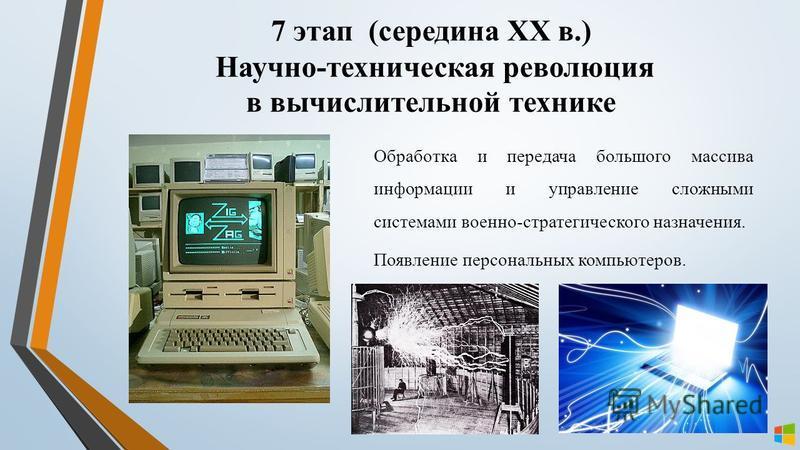 7 этап (середина XX в.) Научно-техническая революция в вычислительной технике Обработка и передача большого массива информации и управление сложными системами военно-стратегического назначения. Появление персональных компьютеров.